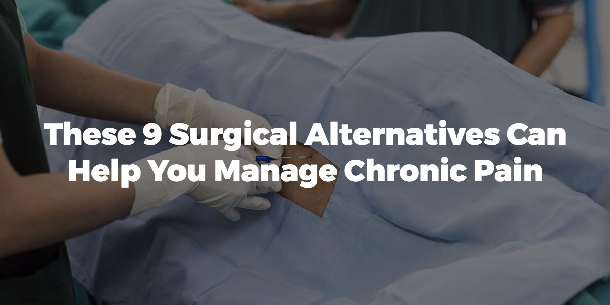 These 9 Surgical Alternatives Can Help You Manage Chronic Pain