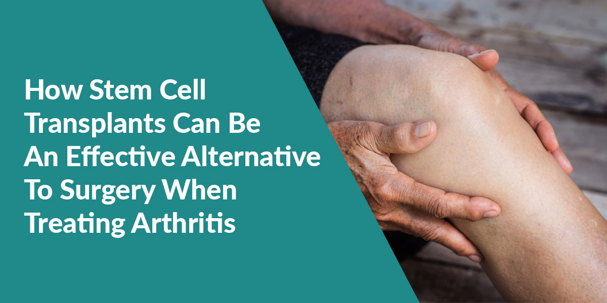 How Stem Cell Transplants Can Be An Effective Alternative To Surgery When Treating Arthritis